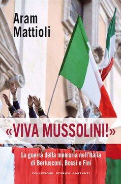 """ARAM MATTIOLI """" VIVA MUSSOLINI – LA GUERRA DELLA MEMORIA DI BERLUSCONI, BOSSI E FINI - """" GARZANTI EDITORI 2011"""