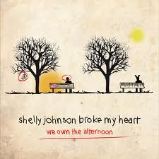 Shelly Johnson Broke My Heart-We Own The Afternoon