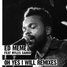 Ed Meme feat Myles Sanko - Oh Yes I Will Remixes 1 - fanzine